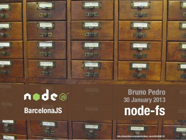 Bruno Pedro                    30 January 2013BarcelonaJS          node-fs              http://www.flickr.com/photos/dippy_...