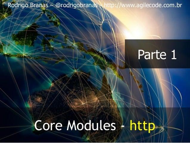 Rodrigo Branas – @rodrigobranas - http://www.agilecode.com.br Core Modules - http Parte 1