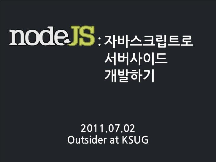 : 자바스크립트로             서버사이드             개발하기  2011.07.02OutsideratKSUG