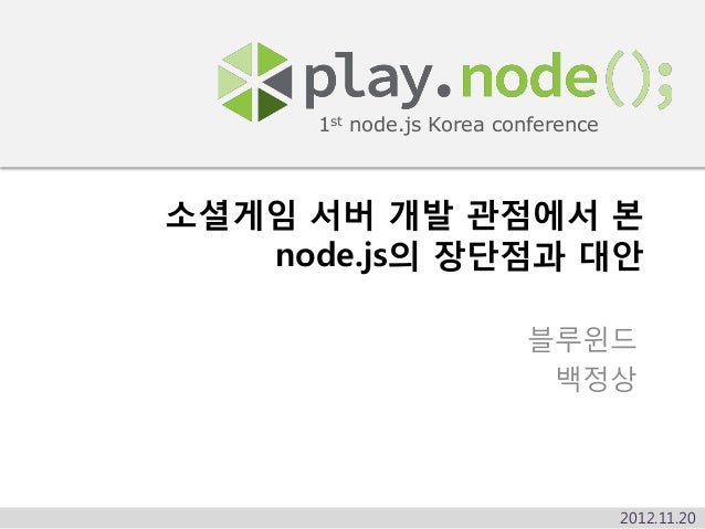 1st node.js Korea conference소셜게임 서버 개발 관점에서 본   node.js의 장단점과 대안                          블루윈드                           백...