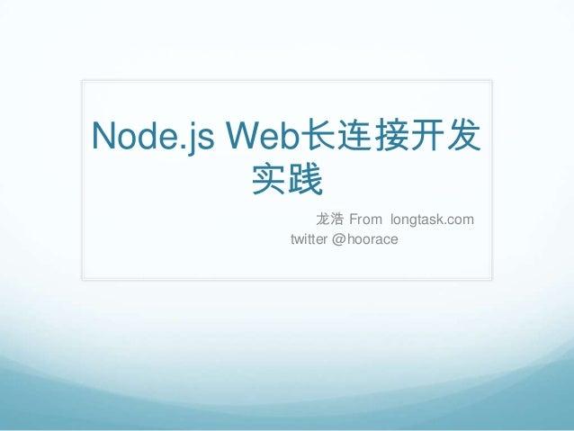 Node.js Web长连接开发         实践             龙浩 From longtask.com        twitter @hoorace