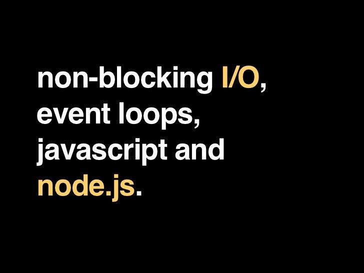non-blocking I/O, event loops, javascript and node.js.