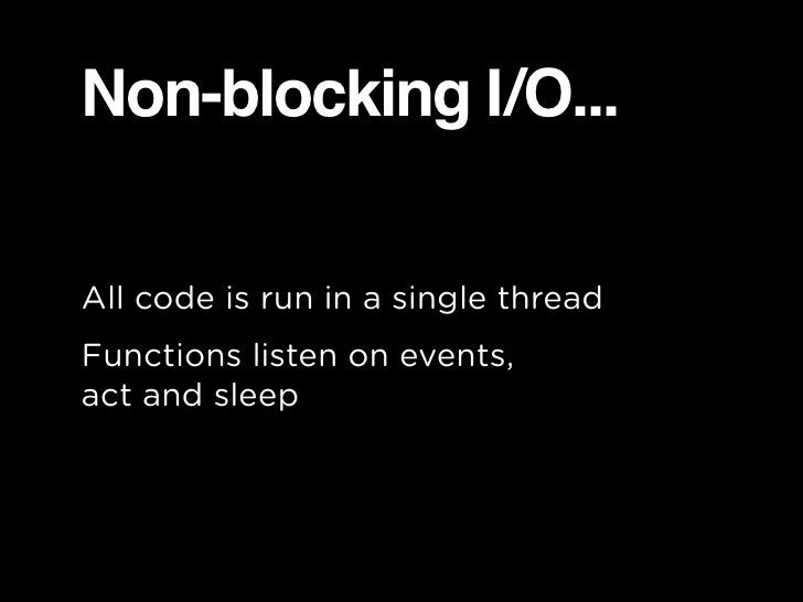 Non-blocking I/O...  All code is run in a single thread Functions listen on events, act and sleep