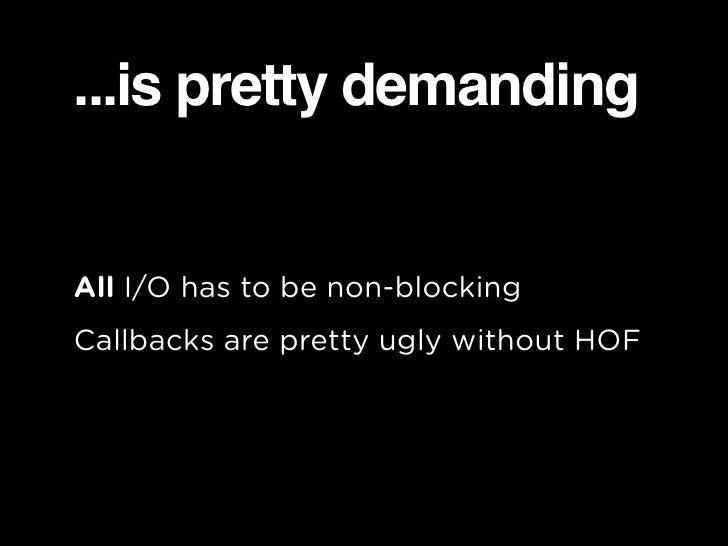 ...is pretty demanding   All I/O has to be non-blocking Callbacks are pretty ugly without HOF