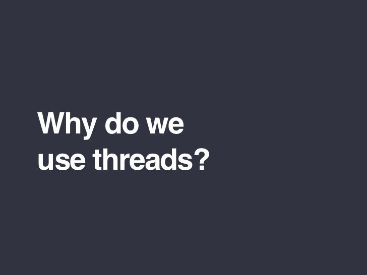 Why do we use threads?