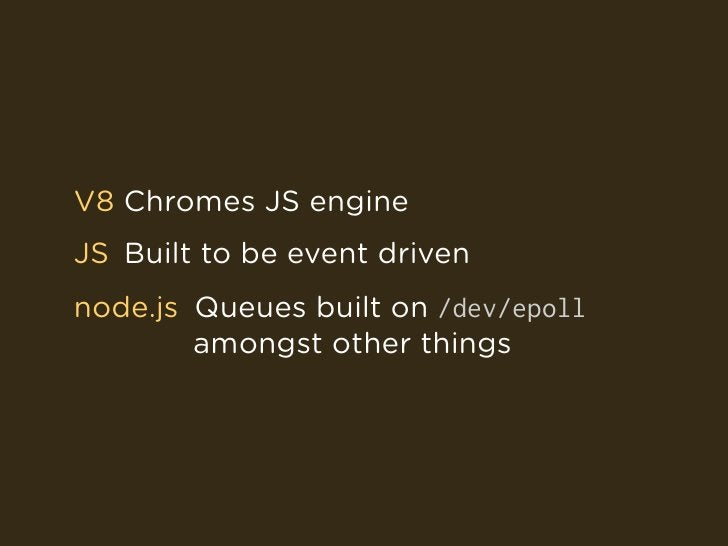 V8 Chromes JS engine JS Built to be event driven node.js Queues built on /dev/epoll         amongst other things