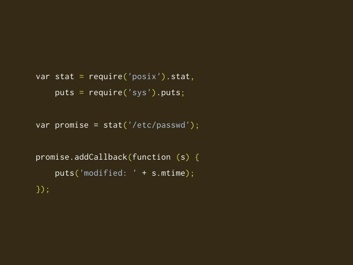 var stat = require('posix').stat,       puts = require('sys').puts;   var promise = stat('/etc/passwd');   promise.addCall...