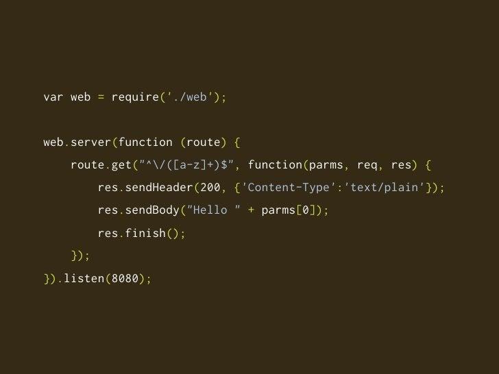 "var web = require('./web');   web.server(function (route) {     route.get(""^/([a-z]+)$"", function(parms, req, res) {      ..."