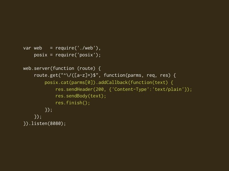 "var web   = require('./web'),     posix = require('posix');  web.server(function (route) {     route.get(""^/([a-z]+)$"", fu..."