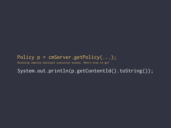 Policy p = cmServer.getPolicy(...); Blocking implies multiple execution stacks. Where else to go?  System.out.println(p.ge...