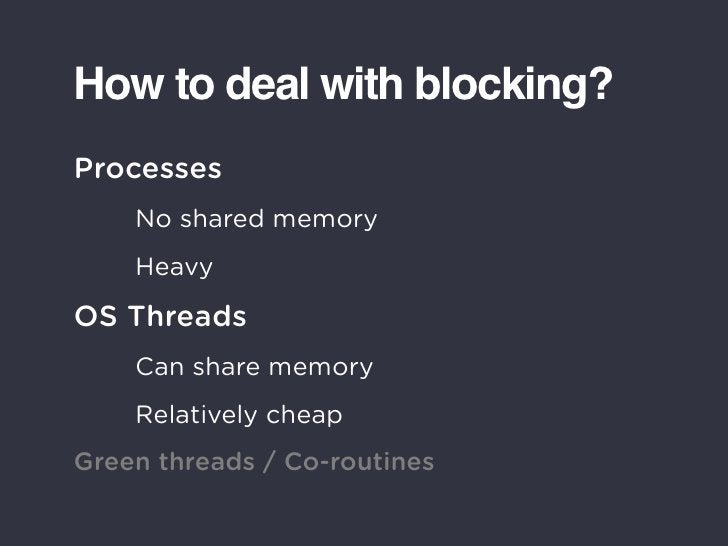 How to deal with blocking? Processes     No shared memory     Heavy  OS Threads     Can share memory     Relatively cheap ...