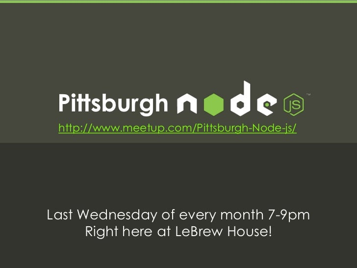 Pittsburgh http://www.meetup.com/Pittsburgh-Node-js/Last Wednesday of every month 7-9pm      Right here at LeBrew House!