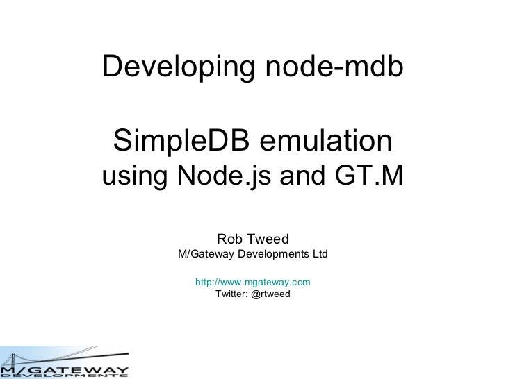 Developing node-mdb SimpleDB emulation using Node.js and GT.M Rob Tweed M/Gateway Developments Ltd http://www.mgateway.com...