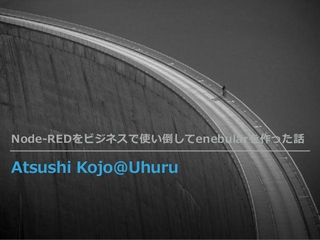Atsushi Kojo@Uhuru Node-REDをビジネスで使い倒してenebularを作った話