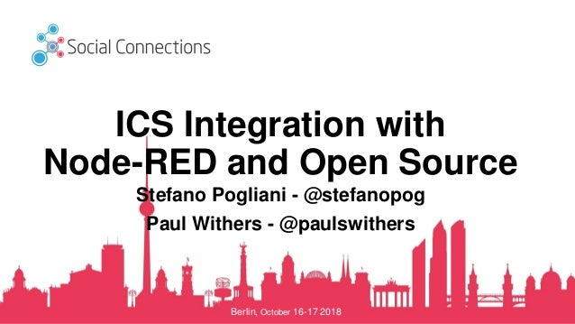 Berlin, October 16-17 2018 ICS Integration with Node-RED and Open Source Stefano Pogliani - @stefanopog Paul Withers - @pa...