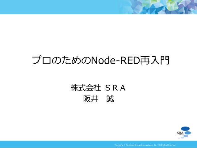 Copyright © Software Research Associates, Inc. All Rights Reserved 株式会社 SRA 阪井 誠 プロのためのNode-RED再入門