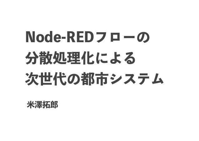 Node-REDフローの 分散処理化による 次世代の都市システム 米澤拓郎