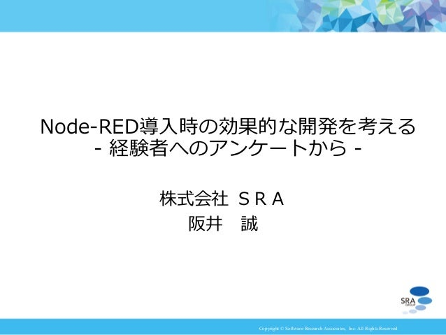 Copyright © Software Research Associates, Inc. All Rights Reserved 株式会社 SRA 阪井 誠 Node-RED導入時の効果的な開発を考える - 経験者へのアンケートから -