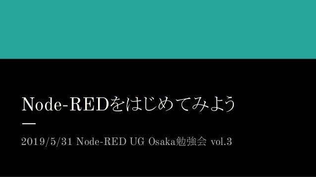 Node-REDをはじめてみよう 2019/5/31 Node-RED UG Osaka勉強会 vol.3