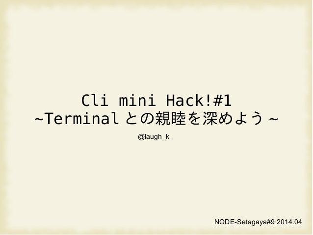 Cli mini Hack!#1 ~Terminal との親睦を深めよう ~ NODE-Setagaya#9 2014.04 @laugh_k
