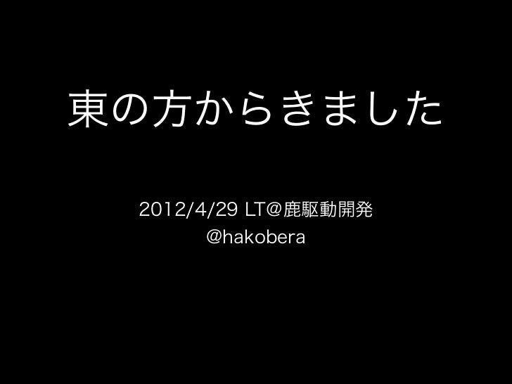 東の方からきました 2012/4/29 LT@鹿駆動開発       @hakobera