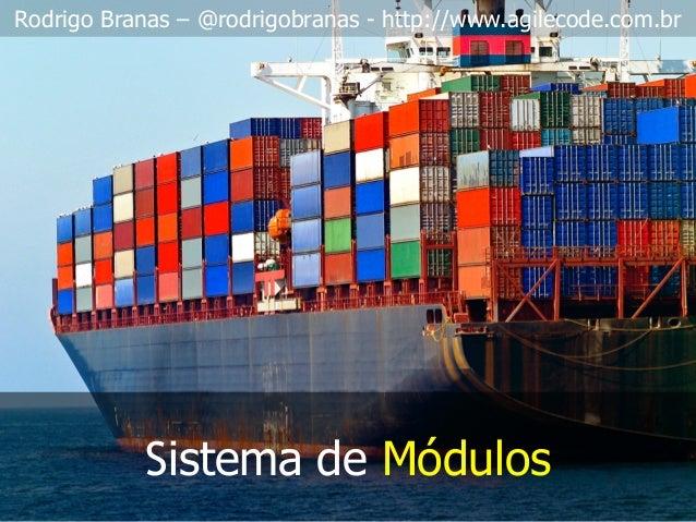 Rodrigo Branas – @rodrigobranas - http://www.agilecode.com.br Sistema de Módulos
