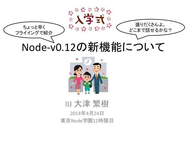 Node-v0.12の新機能について IIJ 大津 繁樹 2014年4月24日 東京Node学園12時限目 ちょっと早く フライイングで紹介 盛りだくさんよ。 どこまで話せるかな?