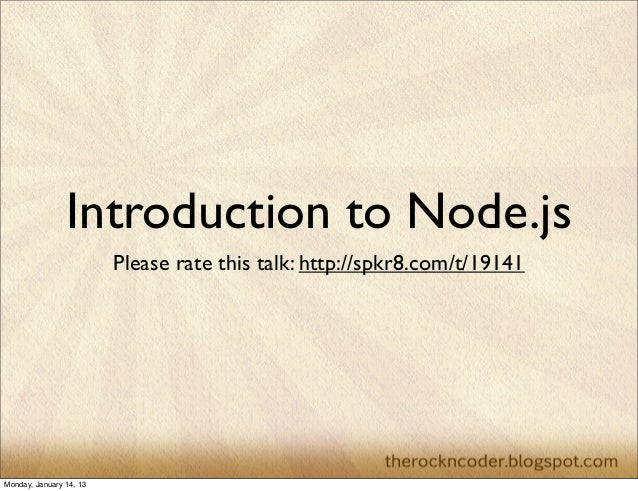 Introduction to Node.js                         Please rate this talk: http://spkr8.com/t/19141Monday, January 14, 13