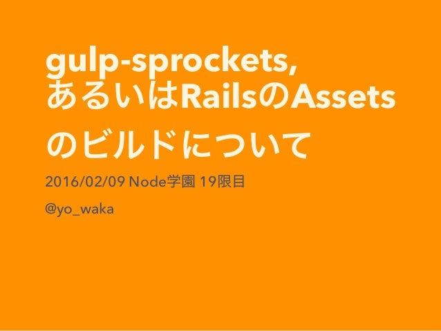 gulp-sprockets, あるいはRailsのAssets のビルドについて 2016/02/09 Node学園 19限目 @yo_waka