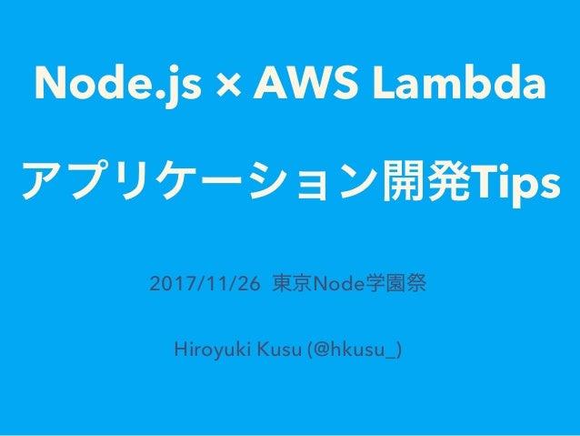 Node.js � AWS Lambda Tips 2017/11/26 Node Hiroyuki Kusu (@hkusu_)