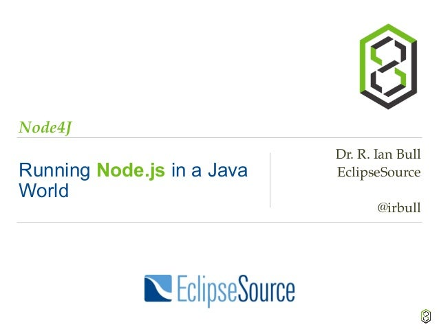 Node4J Running Node.js in a Java World Dr. R. Ian Bull EclipseSource @irbull
