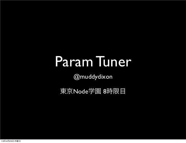 Param Tuner@muddydixon東京Node学園 8時限目13年4月25日木曜日