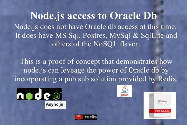 Node.js access to Oracle Db <ul>Node.js does not have Oracle db access at this time.  It does have MS Sql, Postres, MySql ...