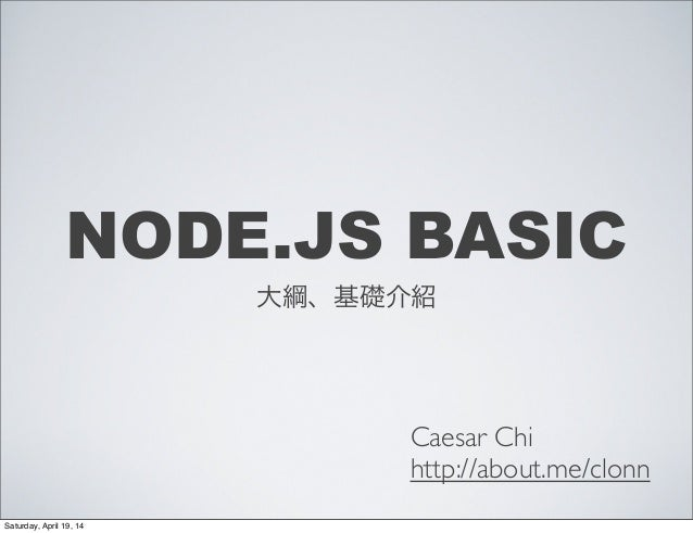 NODE.JS BASIC 大綱、基礎介紹 Caesar Chi http://about.me/clonn Saturday, April 19, 14