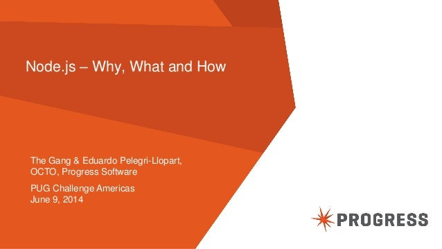 © 2014 Progress Software Corporation. All rights reserved.1 Node.js – Why, What and How The Gang & Eduardo Pelegri-Llopart...