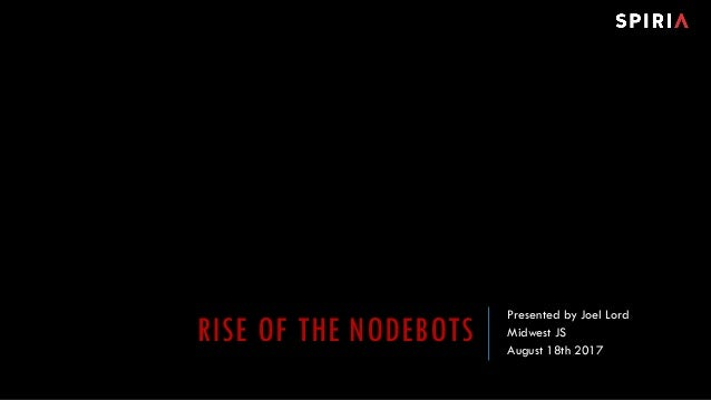 RISE OF THE NODEBOTS Presented by Joel Lord Midwest JS August 18th 2017