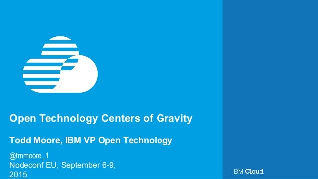 Open Technology Centers of Gravity Nodeconf EU, September 6-9, 2015 Todd Moore, IBM VP Open Technology @tmmoore_1