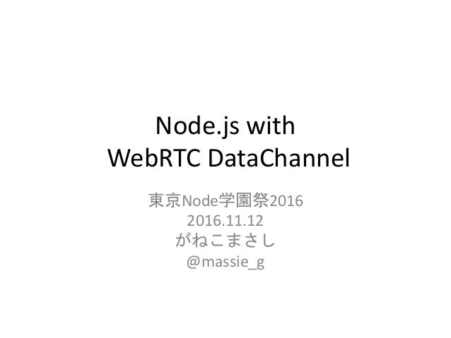 Node.js with WebRTC DataChannel 東京Node学園祭2016 2016.11.12 がねこまさし @massie_g