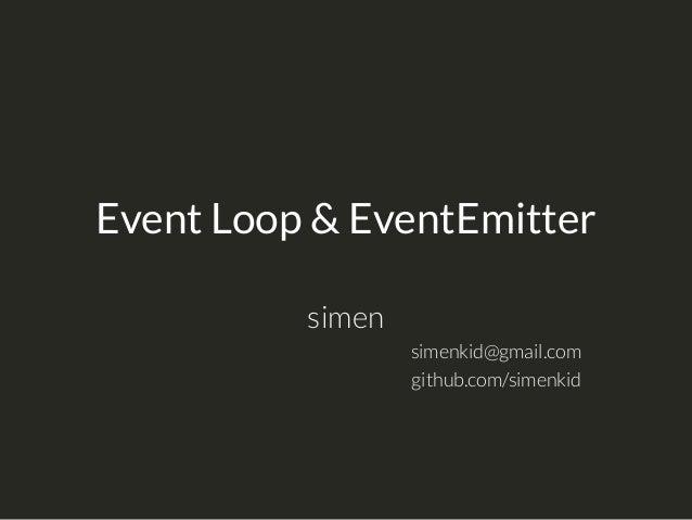 Event Loop & EventEmitter simen simenkid@gmail.com github.com/simenkid