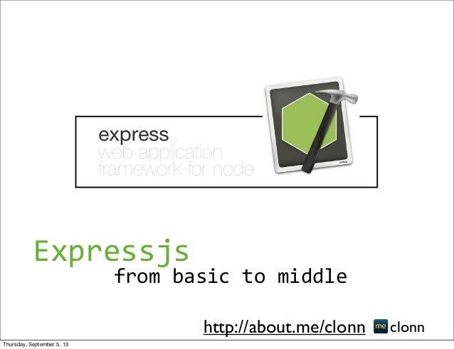 from  basic  to  middle clonnhttp://about.me/clonn Expressjs Thursday, September 5, 13