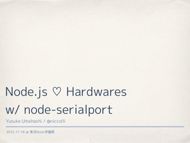 Node.js ♡ Hardwaresw/ node-serialportYusuke Umahashi / @niccolli2012.11.18 @ 東京Node学園祭