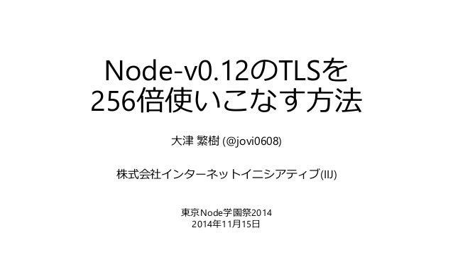 Node-v0.12のTLSを 256倍使いこなす方法 大津 繁樹 (@jovi0608) 株式会社インターネットイニシアティブ(IIJ) 東京Node学園祭2014 2014年11月15日