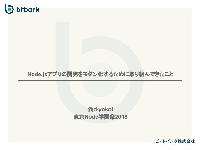 ビットバンク株式会社 Node.jsアプリの開発をモダン化するために取り組んできたこと @d-yokoi 東京Node学園祭2018
