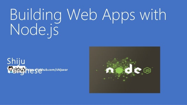 Building Web Apps with Node.jsShijuVarghese      https://github.com/shijuvar