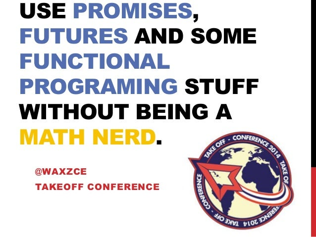 USE PROMISES, FUTURES AND SOME FUNCTIONAL PROGRAMING STUFF WITHOUT BEING A MATH NERD. @WAXZCE TAKEOFF CONFERENCE