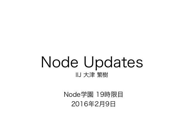 Node Updates IIJ 大津 繁樹 Node学園 19時限目 2016年2月9日