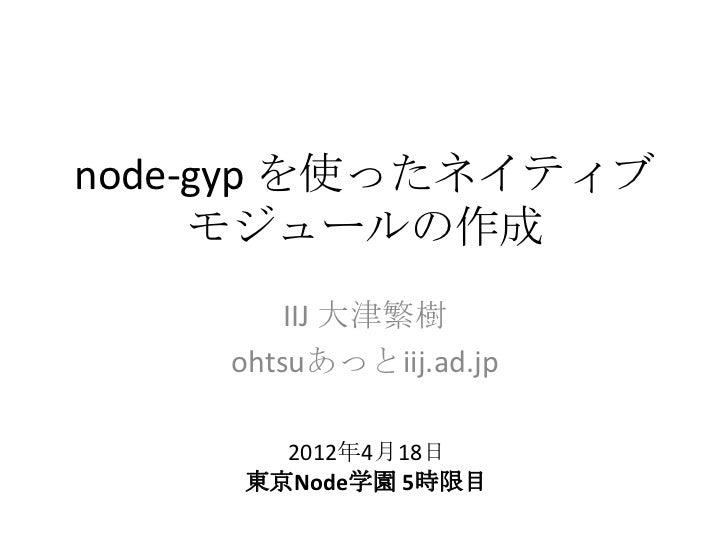 node-gyp を使ったネイティブ     モジュールの作成        IIJ 大津繁樹    ohtsuあっとiij.ad.jp       2012年4月18日     東京Node学園 5時限目