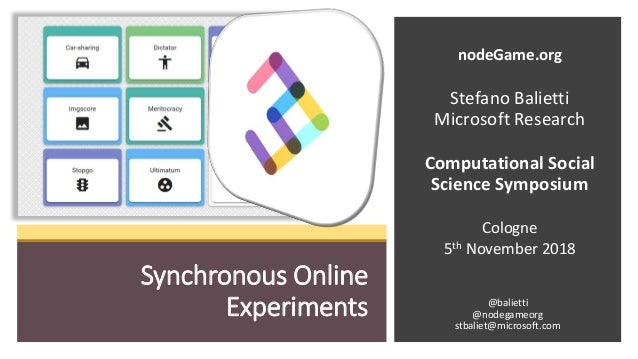 Synchronous Online Experiments nodeGame.org Stefano Balietti Microsoft Research Computational Social Science Symposium Col...