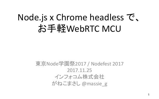 Node.js x Chrome headless で、 お手軽WebRTC MCU 東京Node学園祭2017 / Nodefest 2017 2017.11.25 インフォコム株式会社 がねこまさし @massie_g 1