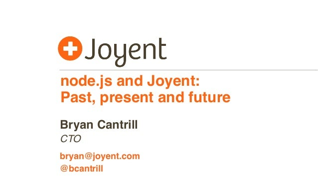 node.js and Joyent: Past, present and future CTO bryan@joyent.com Bryan Cantrill @bcantrill